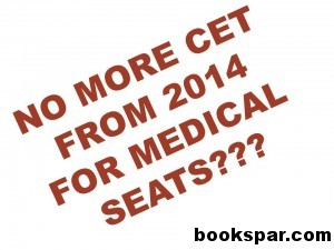 NO MORE CET FROM 2014 FOR MEDICAL SEATS, NEET, NO CET